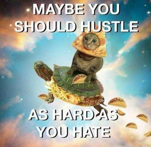 Maybe you should hustle, as hard as you hate.
