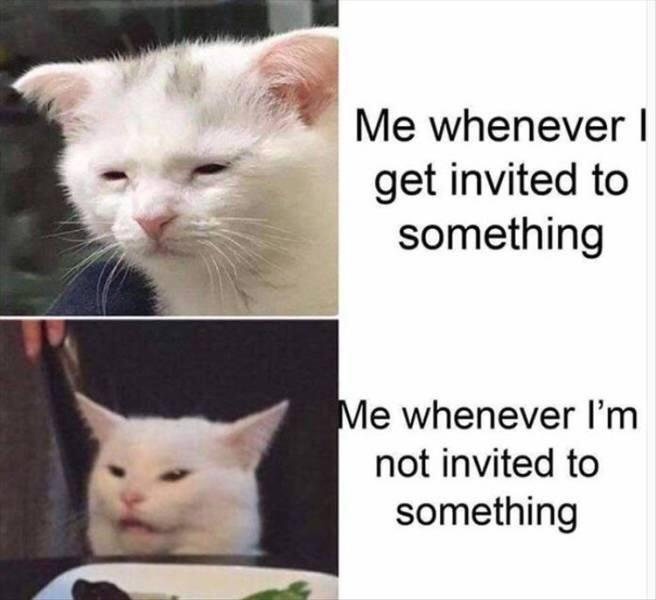 Me whenever I get invited to something. Me whenever I'm not invited to something.